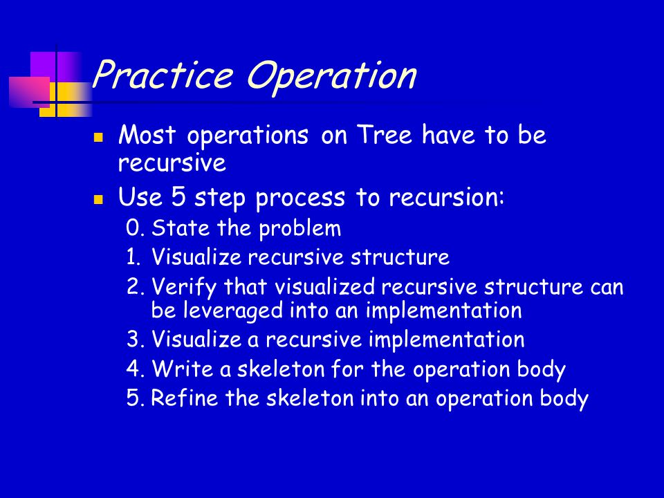 Practice Operation Most operations on Tree have to be recursive Use 5 step process to recursion: 0.State the problem 1.Visualize recursive structure 2.Verify that visualized recursive structure can be leveraged into an implementation 3.Visualize a recursive implementation 4.Write a skeleton for the operation body 5.Refine the skeleton into an operation body