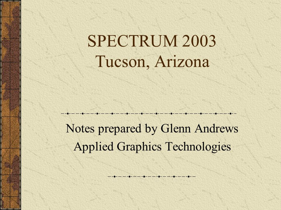 SPECTRUM 2003 Tucson, Arizona Notes prepared by Glenn Andrews Applied Graphics Technologies