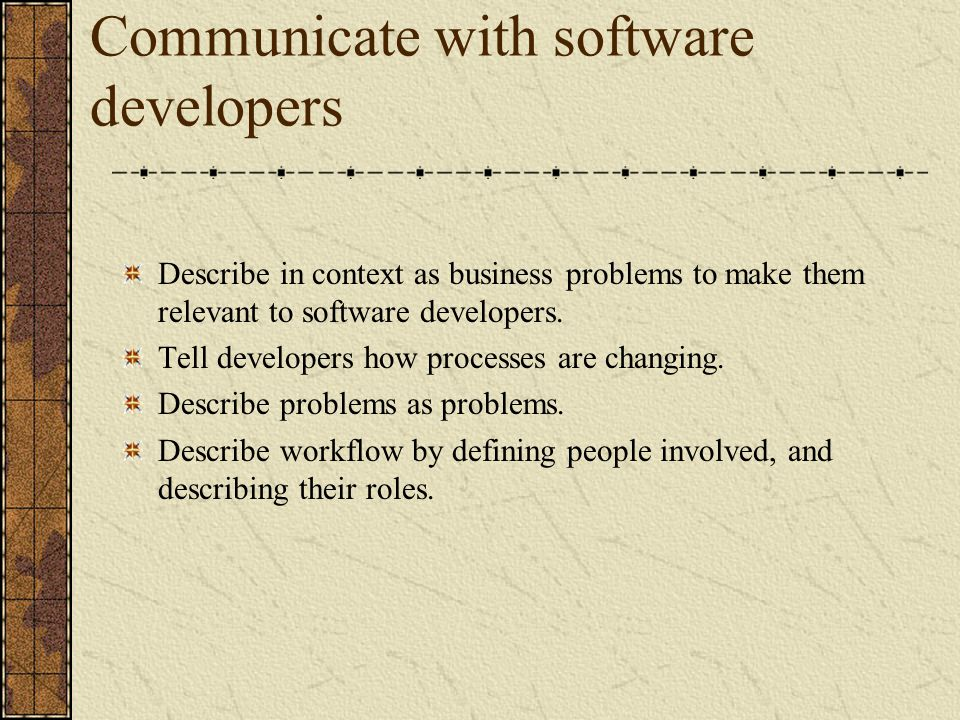 Communicate with software developers Describe in context as business problems to make them relevant to software developers. Tell developers how proces