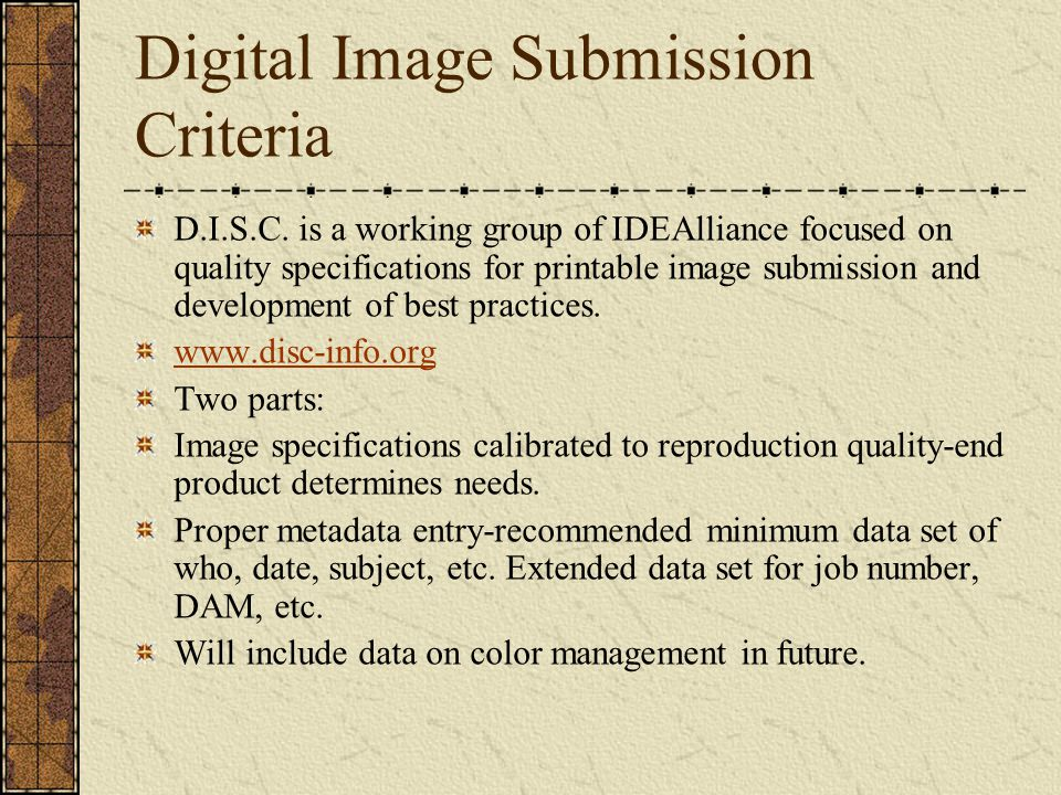 Digital Image Submission Criteria D.I.S.C. is a working group of IDEAlliance focused on quality specifications for printable image submission and deve