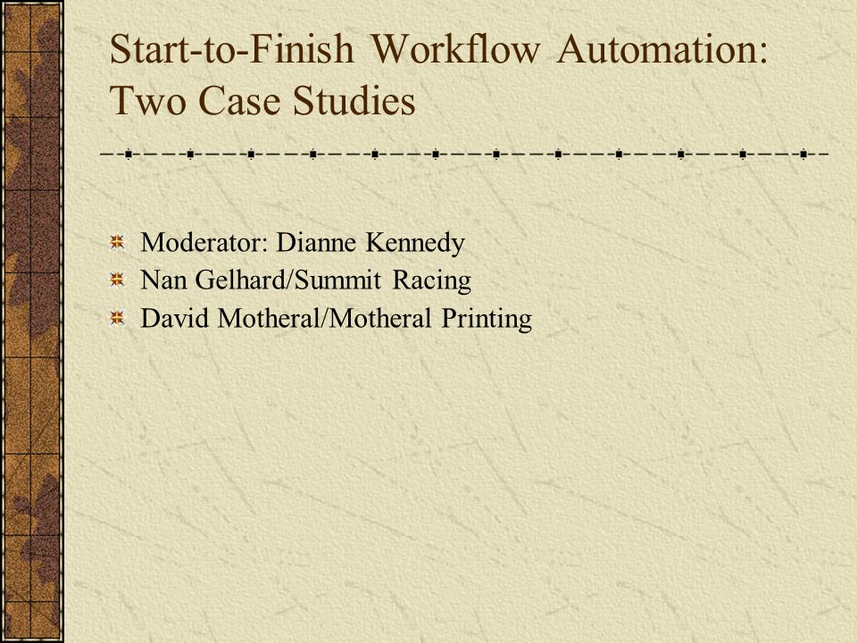 Start-to-Finish Workflow Automation: Two Case Studies Moderator: Dianne Kennedy Nan Gelhard/Summit Racing David Motheral/Motheral Printing