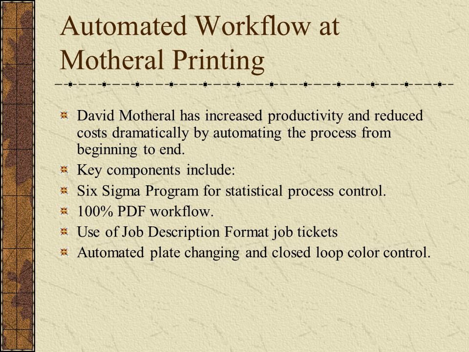Automated Workflow at Motheral Printing David Motheral has increased productivity and reduced costs dramatically by automating the process from beginning to end.