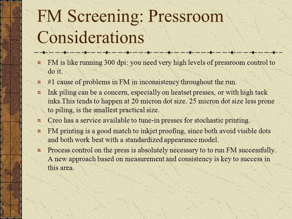 FM Screening: Pressroom Considerations FM is like running 300 dpi: you need very high levels of pressroom control to do it.