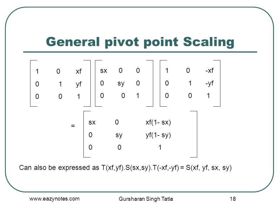 General pivot point Scaling 1 0 xf 0 1 yf 0 0 1 sx 0 0 0 sy 0 0 0 1 1 0 -xf 0 1 -yf 0 0 1 = sx 0 xf(1- sx) 0 sy yf(1- sy) 0 0 1 Can also be expressed