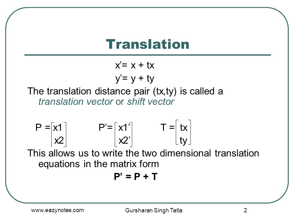 Translation x'= x + tx y'= y + ty The translation distance pair (tx,ty) is called a translation vector or shift vector P = x1 P'= x1' T = tx x2 x2' ty