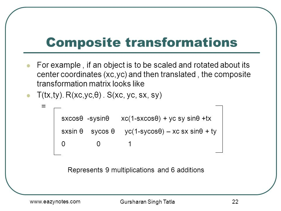 Composite transformations For example, if an object is to be scaled and rotated about its center coordinates (xc,yc) and then translated, the composit