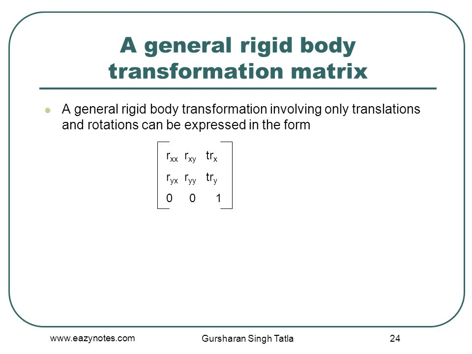 A general rigid body transformation matrix A general rigid body transformation involving only translations and rotations can be expressed in the form