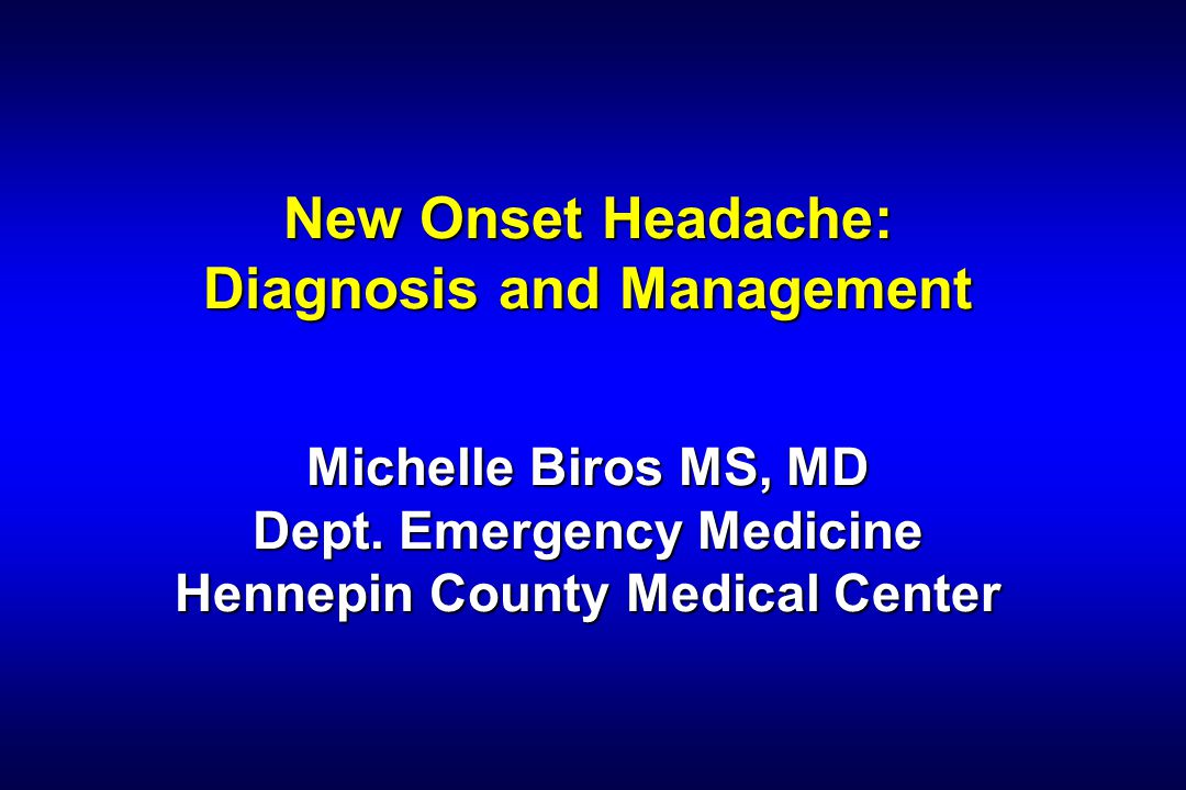New Onset Headache: Diagnosis and Management Michelle Biros MS, MD Dept. Emergency Medicine Hennepin County Medical Center