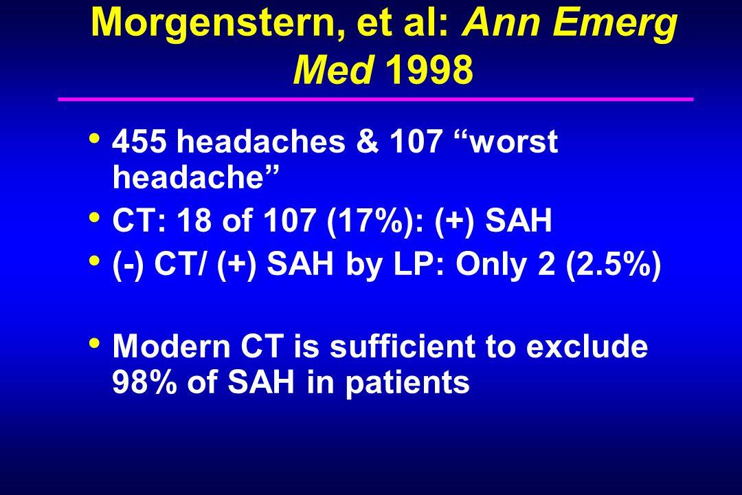 "Morgenstern, et al: Ann Emerg Med 1998 455 headaches & 107 ""worst headache"" CT: 18 of 107 (17%): (+) SAH (-) CT/ (+) SAH by LP: Only 2 (2.5%) Modern C"