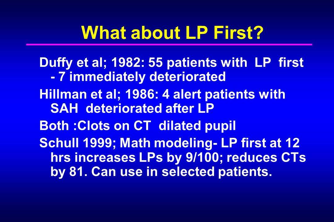 What about LP First? Duffy et al; 1982: 55 patients with LP first - 7 immediately deteriorated Hillman et al; 1986: 4 alert patients with SAH deterior