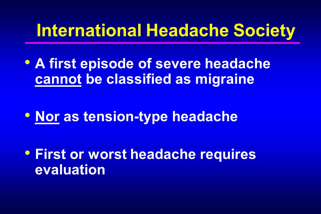 International Headache Society A first episode of severe headache cannot be classified as migraine Nor as tension-type headache First or worst headach