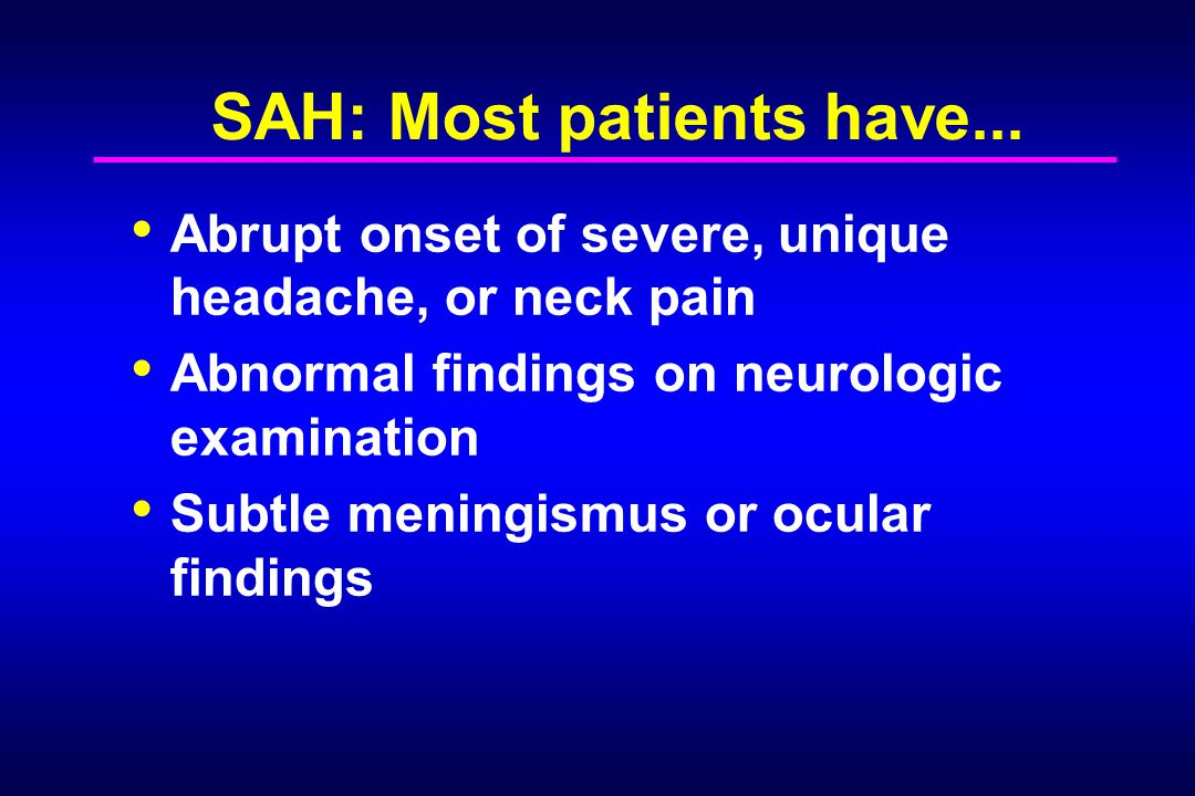 SAH: Most patients have... Abrupt onset of severe, unique headache, or neck pain Abnormal findings on neurologic examination Subtle meningismus or ocu