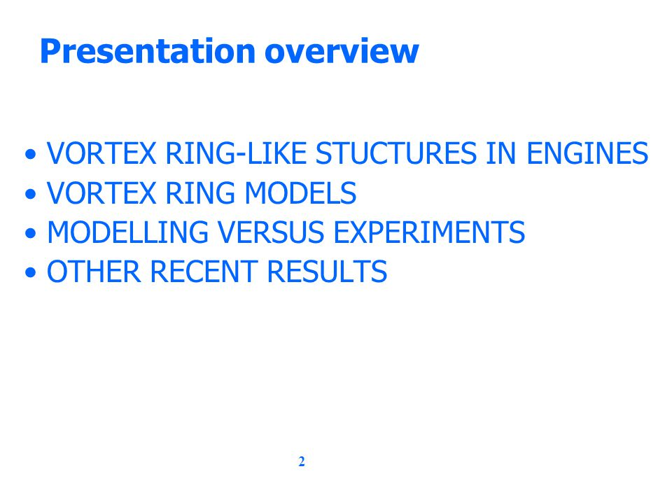 2 Presentation overview VORTEX RING-LIKE STUCTURES IN ENGINES VORTEX RING MODELS MODELLING VERSUS EXPERIMENTS OTHER RECENT RESULTS