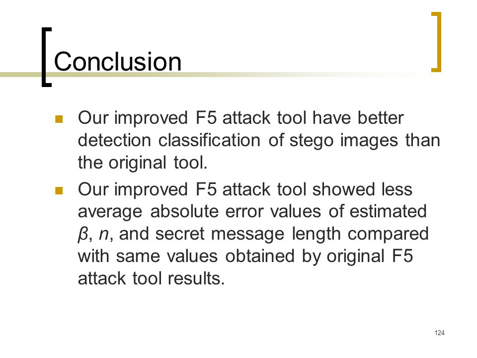 124 Conclusion Our improved F5 attack tool have better detection classification of stego images than the original tool. Our improved F5 attack tool sh