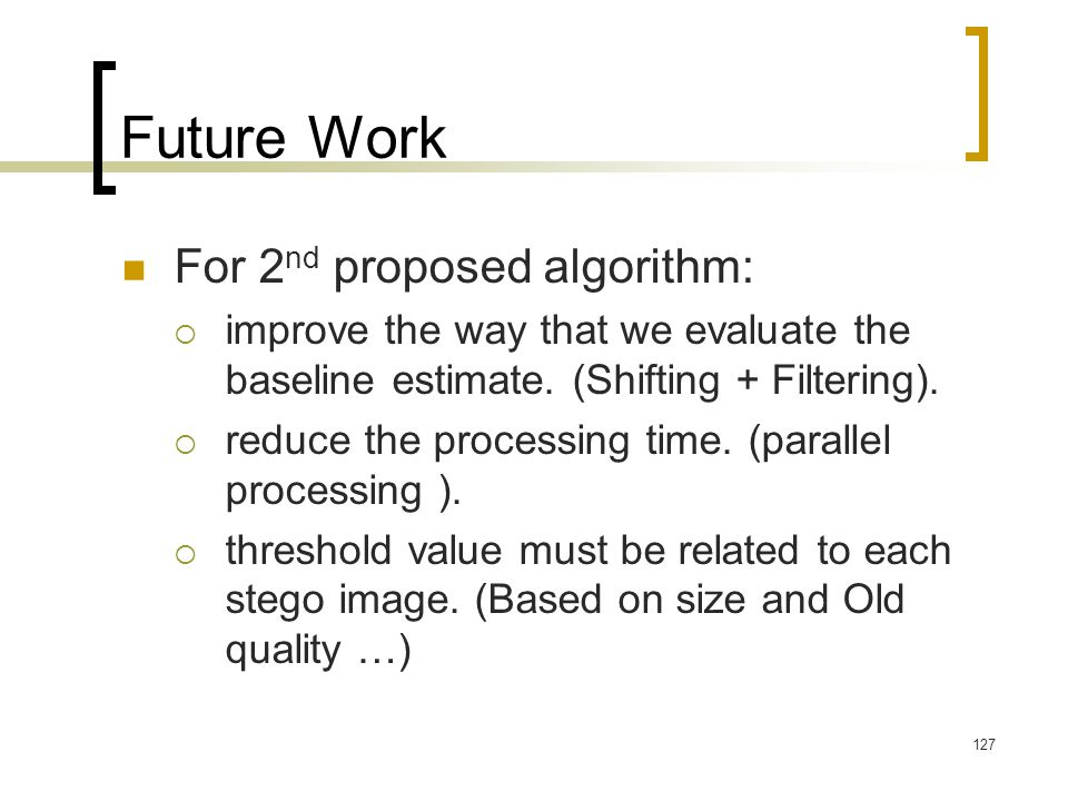 127 Future Work For 2 nd proposed algorithm:  improve the way that we evaluate the baseline estimate. (Shifting + Filtering).  reduce the processing