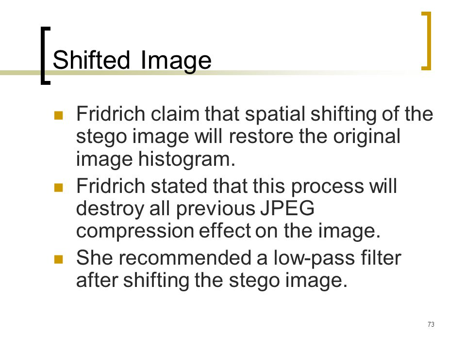 73 Shifted Image Fridrich claim that spatial shifting of the stego image will restore the original image histogram. Fridrich stated that this process