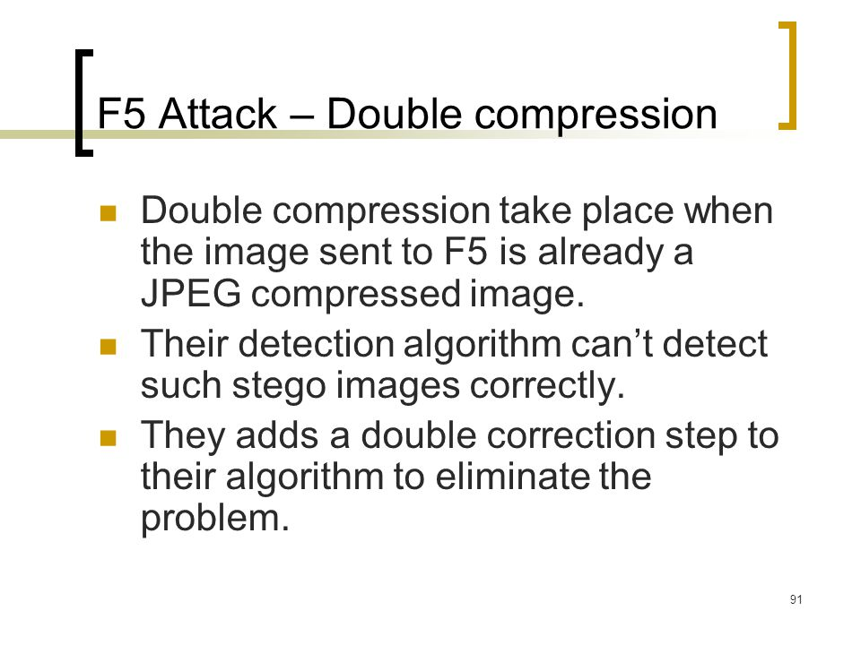 91 F5 Attack – Double compression Double compression take place when the image sent to F5 is already a JPEG compressed image. Their detection algorith