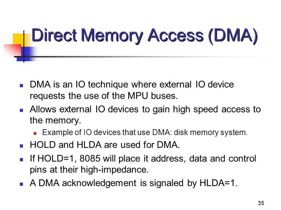 35 Direct Memory Access (DMA) DMA is an IO technique where external IO device requests the use of the MPU buses. Allows external IO devices to gain hi