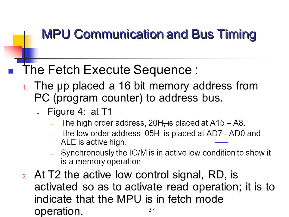 37 The Fetch Execute Sequence : 1. The μp placed a 16 bit memory address from PC (program counter) to address bus. – Figure 4: at T1 – The high order