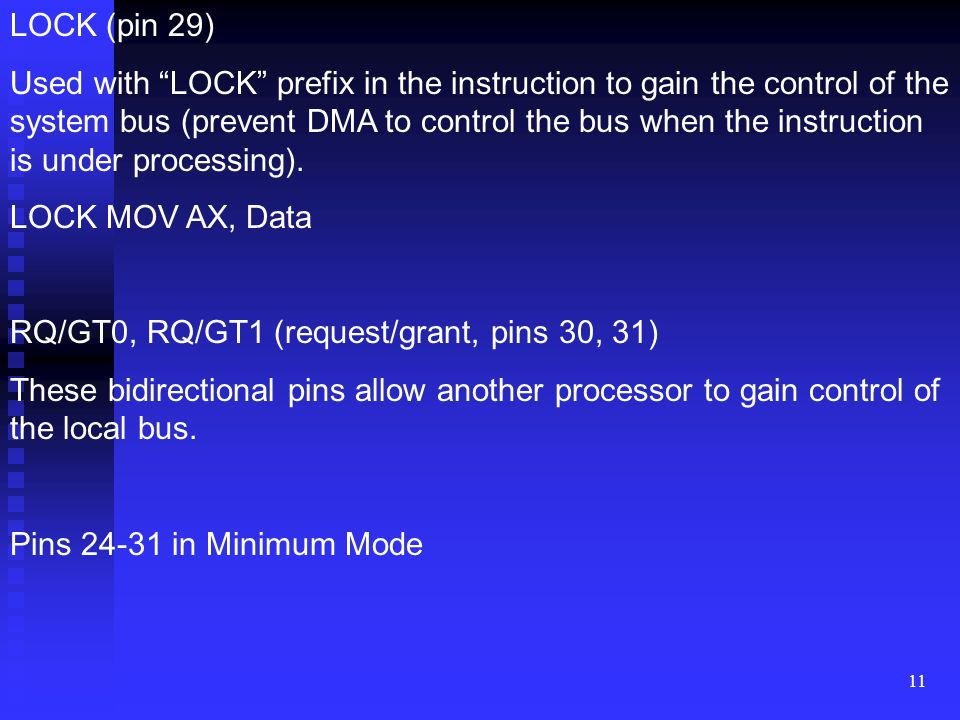 11 LOCK (pin 29) Used with LOCK prefix in the instruction to gain the control of the system bus (prevent DMA to control the bus when the instruction is under processing).