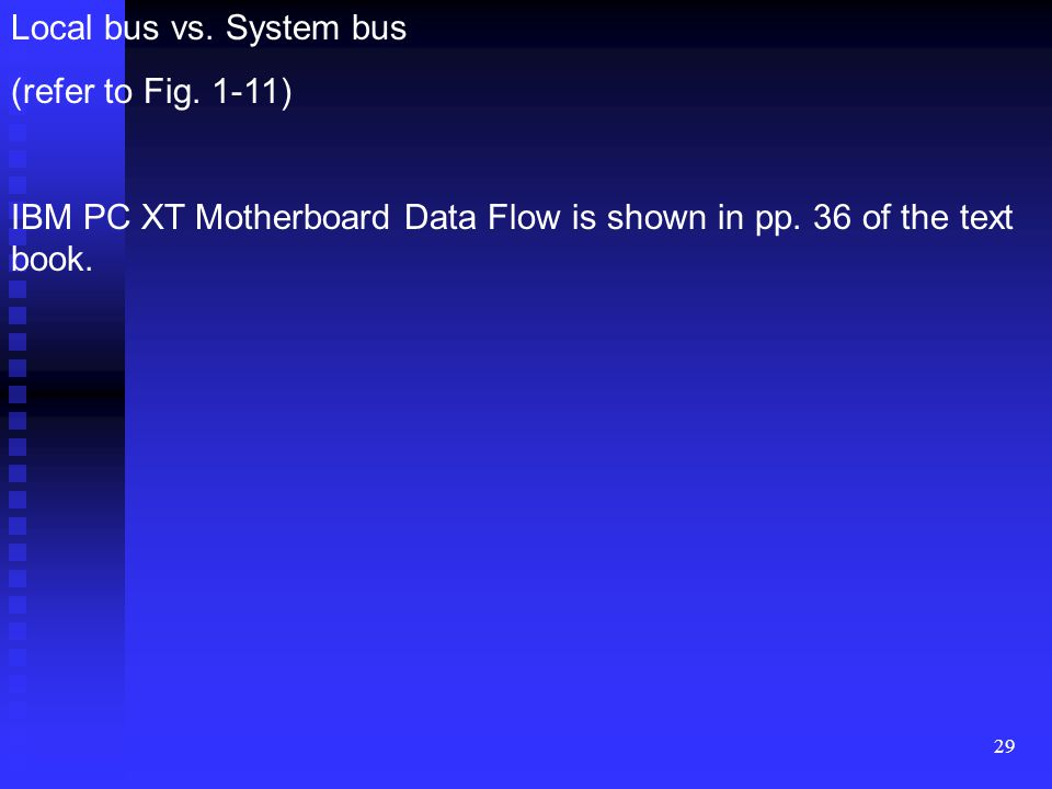 29 Local bus vs. System bus (refer to Fig. 1-11) IBM PC XT Motherboard Data Flow is shown in pp. 36 of the text book.