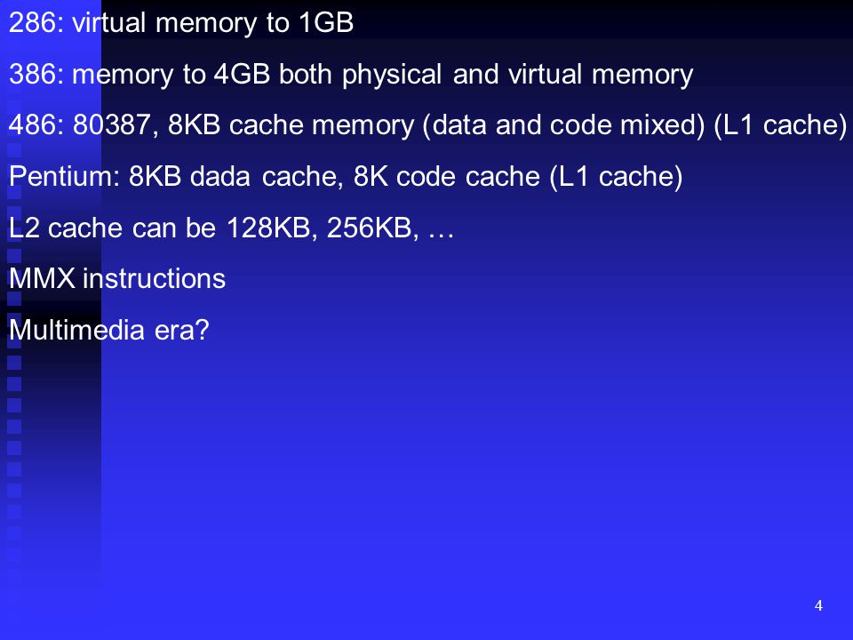 4 286: virtual memory to 1GB 386: memory to 4GB both physical and virtual memory 486: 80387, 8KB cache memory (data and code mixed) (L1 cache) Pentium: 8KB dada cache, 8K code cache (L1 cache) L2 cache can be 128KB, 256KB, … MMX instructions Multimedia era?