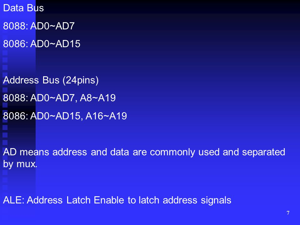 7 Data Bus 8088: AD0~AD7 8086: AD0~AD15 Address Bus (24pins) 8088: AD0~AD7, A8~A19 8086: AD0~AD15, A16~A19 AD means address and data are commonly used and separated by mux.