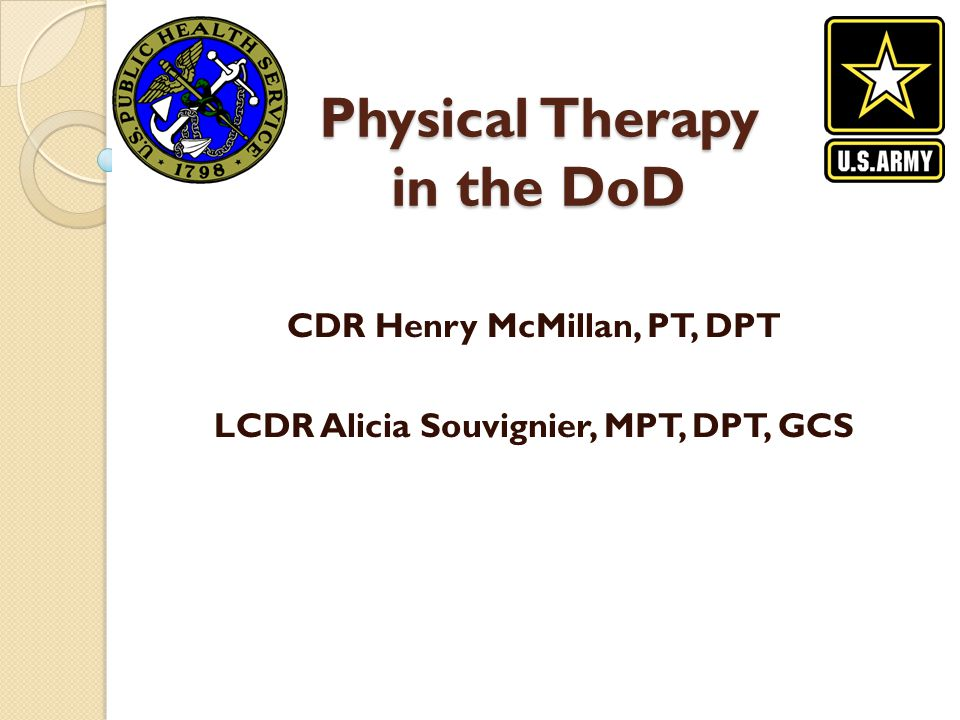 Physical Therapy in the DoD CDR Henry McMillan, PT, DPT LCDR Alicia Souvignier, MPT, DPT, GCS