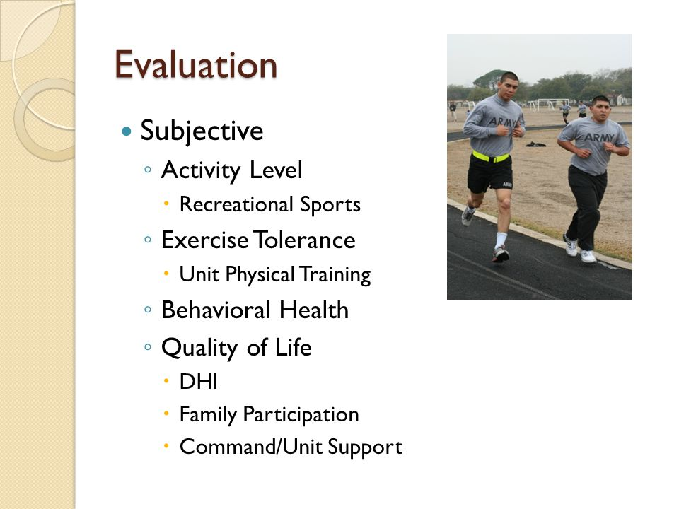 Evaluation Subjective ◦ Activity Level  Recreational Sports ◦ Exercise Tolerance  Unit Physical Training ◦ Behavioral Health ◦ Quality of Life  DHI