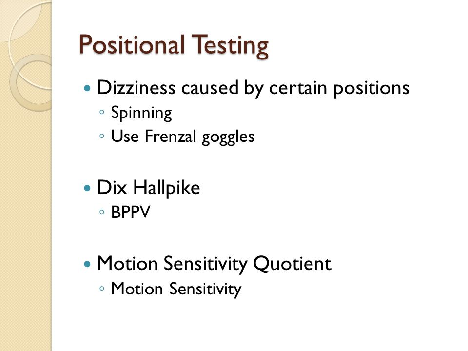 Positional Testing Dizziness caused by certain positions ◦ Spinning ◦ Use Frenzal goggles Dix Hallpike ◦ BPPV Motion Sensitivity Quotient ◦ Motion Sen