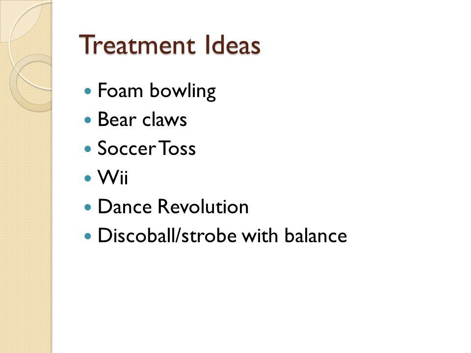Treatment Ideas Foam bowling Bear claws Soccer Toss Wii Dance Revolution Discoball/strobe with balance