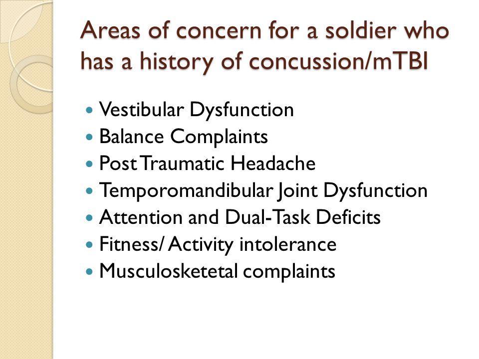 Areas of concern for a soldier who has a history of concussion/mTBI Vestibular Dysfunction Balance Complaints Post Traumatic Headache Temporomandibula
