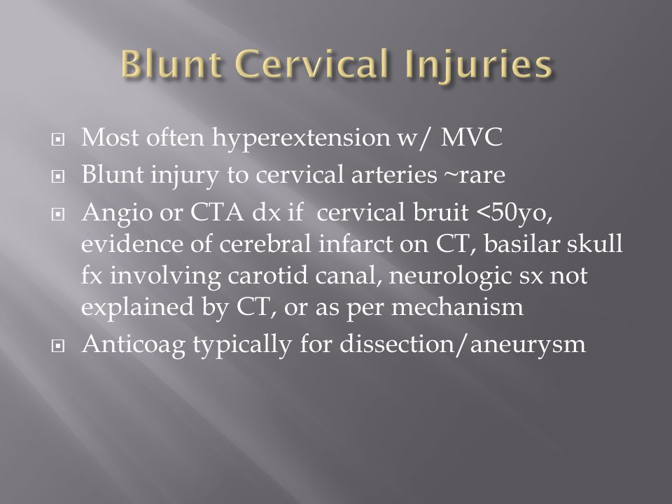  Most often hyperextension w/ MVC  Blunt injury to cervical arteries ~rare  Angio or CTA dx if cervical bruit <50yo, evidence of cerebral infarct o