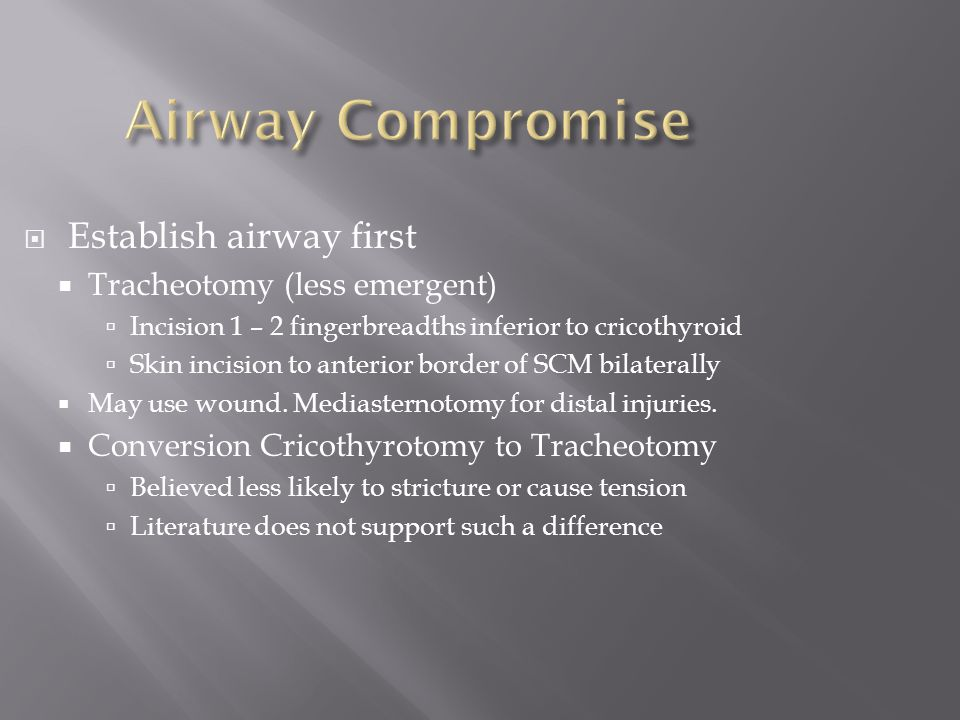  Establish airway first  Tracheotomy (less emergent)  Incision 1 – 2 fingerbreadths inferior to cricothyroid  Skin incision to anterior border of