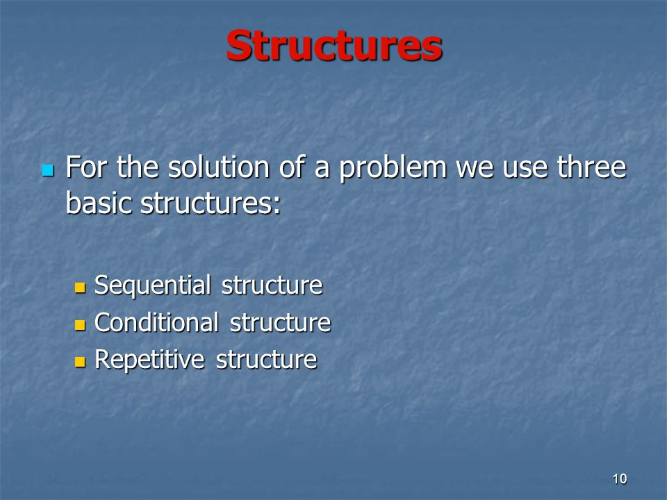 10 Structures For the solution of a problem we use three basic structures: For the solution of a problem we use three basic structures: Sequential str