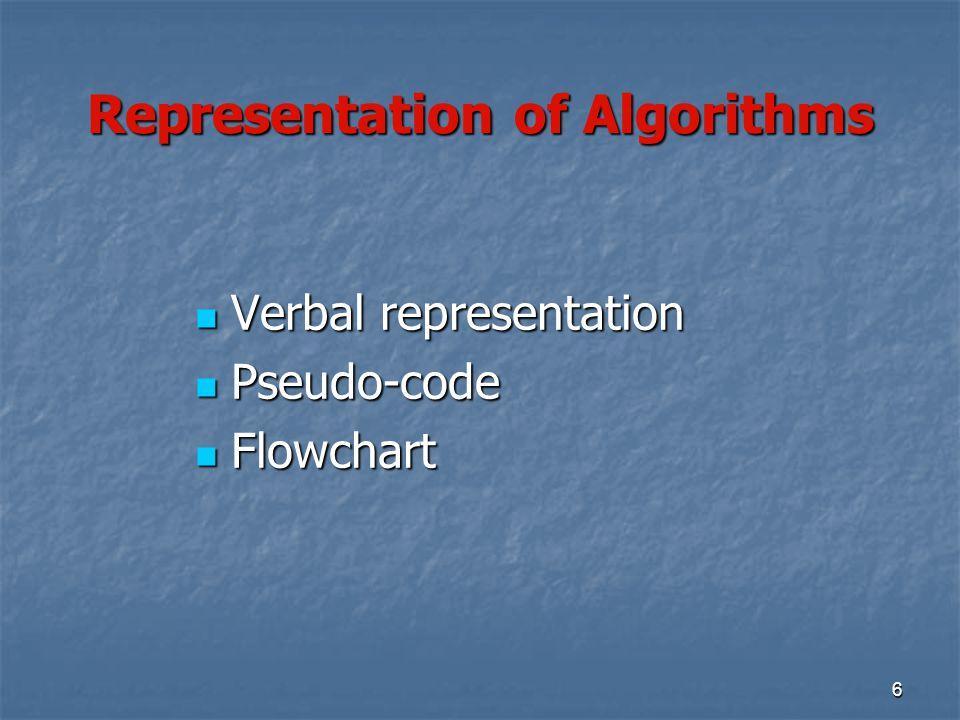 6 Representation of Algorithms Verbal representation Verbal representation Pseudo-code Pseudo-code Flowchart Flowchart