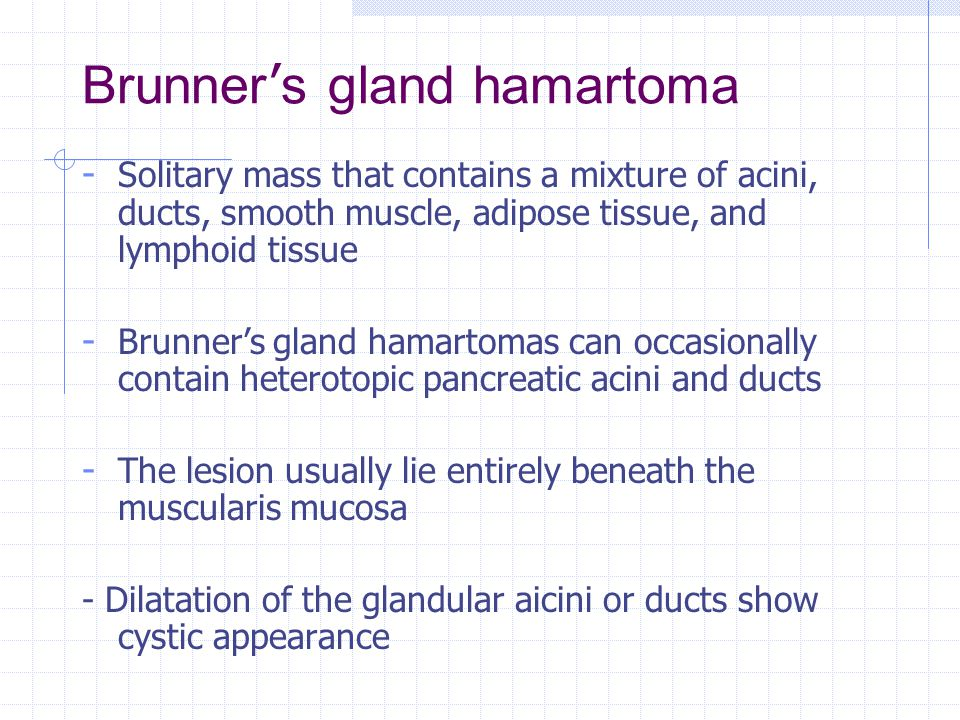 Brunner ' s gland hamartoma - Solitary mass that contains a mixture of acini, ducts, smooth muscle, adipose tissue, and lymphoid tissue - Brunner's gland hamartomas can occasionally contain heterotopic pancreatic acini and ducts - The lesion usually lie entirely beneath the muscularis mucosa - Dilatation of the glandular aicini or ducts show cystic appearance