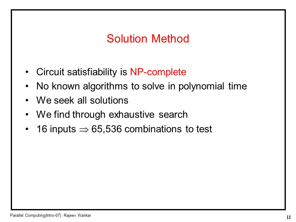 11 Parallel Computing(Intro-07): Rajeev Wankar Solution Method Circuit satisfiability is NP-complete No known algorithms to solve in polynomial time W