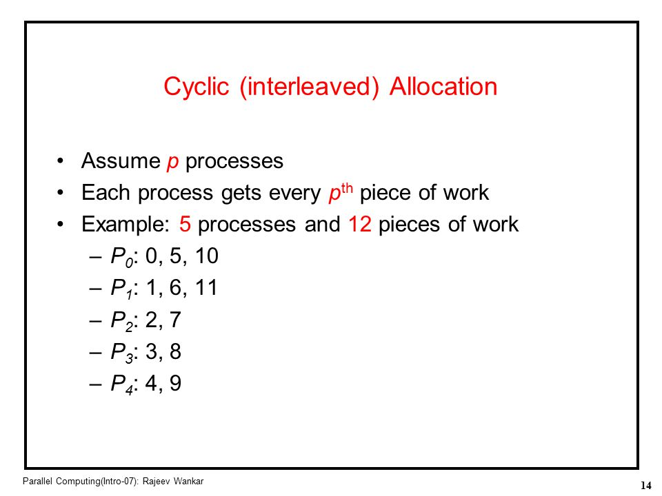 14 Parallel Computing(Intro-07): Rajeev Wankar Cyclic (interleaved) Allocation Assume p processes Each process gets every p th piece of work Example: