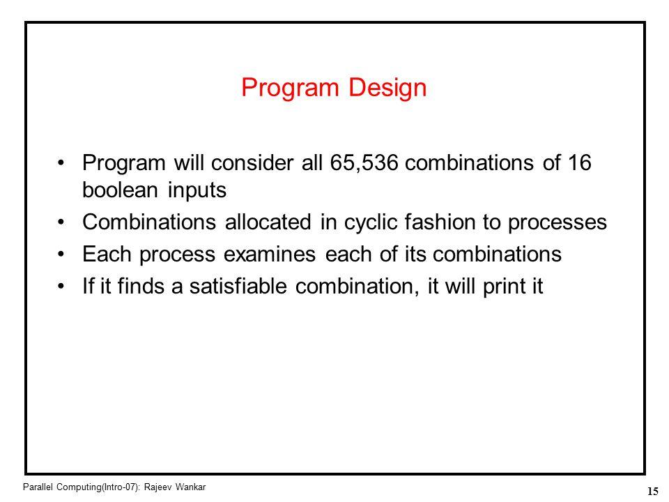 15 Parallel Computing(Intro-07): Rajeev Wankar Program Design Program will consider all 65,536 combinations of 16 boolean inputs Combinations allocate