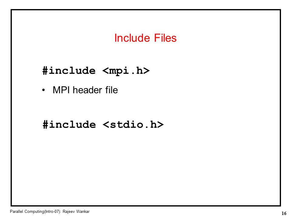 16 Parallel Computing(Intro-07): Rajeev Wankar Include Files MPI header file #include