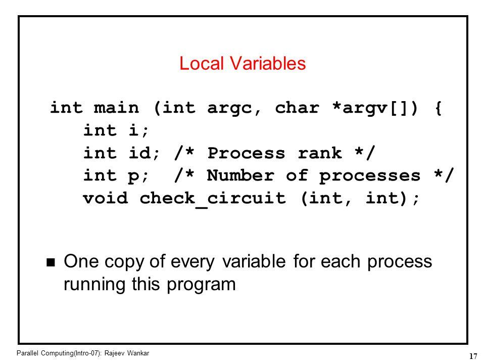 17 Parallel Computing(Intro-07): Rajeev Wankar Local Variables int main (int argc, char *argv[]) { int i; int id; /* Process rank */ int p; /* Number