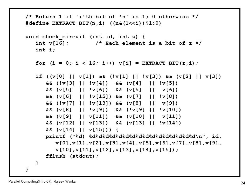 24 Parallel Computing(Intro-07): Rajeev Wankar /* Return 1 if 'i'th bit of 'n' is 1; 0 otherwise */ #define EXTRACT_BIT(n,i) ((n&(1<<i))?1:0) void che