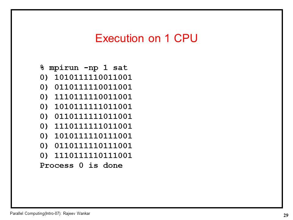 29 Parallel Computing(Intro-07): Rajeev Wankar Execution on 1 CPU % mpirun -np 1 sat 0) 1010111110011001 0) 0110111110011001 0) 1110111110011001 0) 10