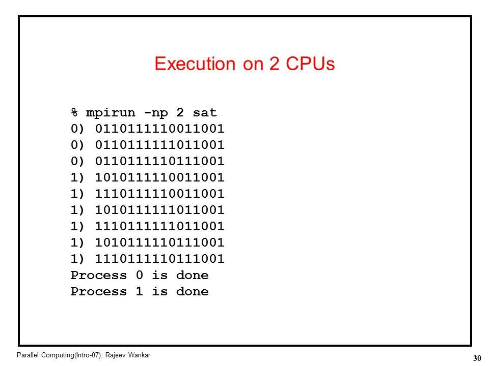 30 Parallel Computing(Intro-07): Rajeev Wankar Execution on 2 CPUs % mpirun -np 2 sat 0) 0110111110011001 0) 0110111111011001 0) 0110111110111001 1) 1