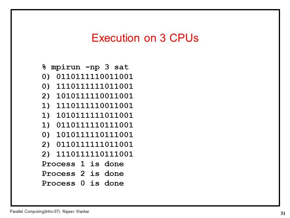31 Parallel Computing(Intro-07): Rajeev Wankar Execution on 3 CPUs % mpirun -np 3 sat 0) 0110111110011001 0) 1110111111011001 2) 1010111110011001 1) 1