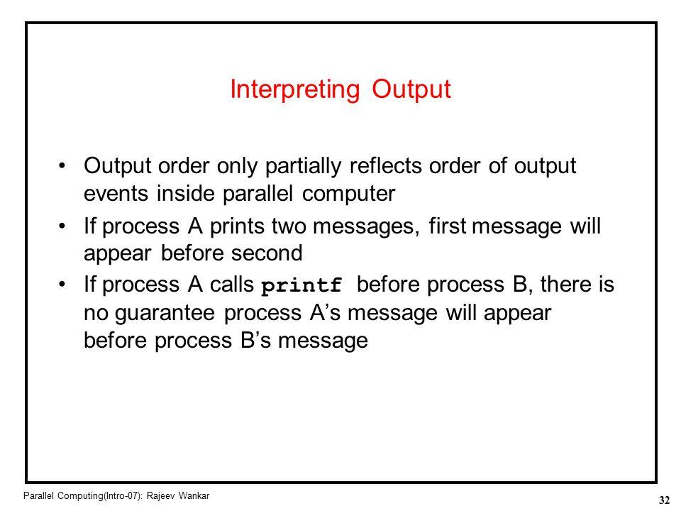 32 Parallel Computing(Intro-07): Rajeev Wankar Interpreting Output Output order only partially reflects order of output events inside parallel compute