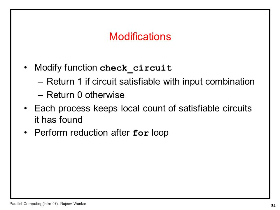 34 Parallel Computing(Intro-07): Rajeev Wankar Modifications Modify function check_circuit –Return 1 if circuit satisfiable with input combination –Re