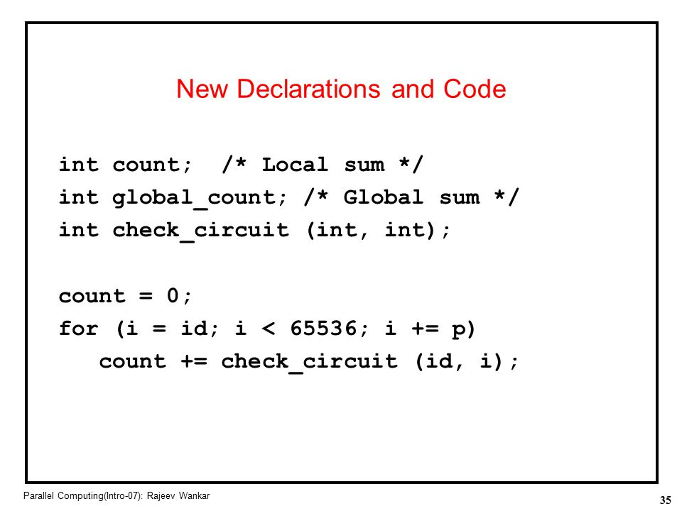 35 Parallel Computing(Intro-07): Rajeev Wankar New Declarations and Code int count; /* Local sum */ int global_count; /* Global sum */ int check_circu