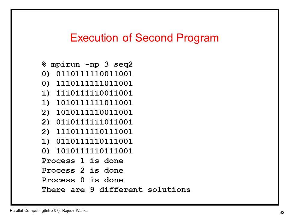 38 Parallel Computing(Intro-07): Rajeev Wankar Execution of Second Program % mpirun -np 3 seq2 0) 0110111110011001 0) 1110111111011001 1) 111011111001